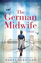 The German Midwife: the heartbreaking World War II historical fiction eBook by Mandy Robotham