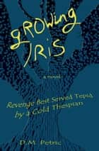 Growing Iris - Revenge Best Served Tepid by a Cold Thespian ebook by D.M. Petric