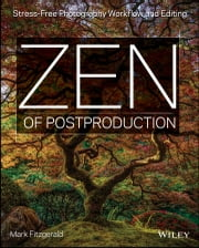 Zen of Postproduction - Stress-Free Photography Workflow and Editing ebook by Mark Fitzgerald
