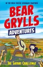 A Bear Grylls Adventure 8: The Safari Challenge ebook by Bear Grylls, Emma McCann