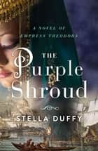 The Purple Shroud - A Novel of Empress Theodora ebook by Stella Duffy