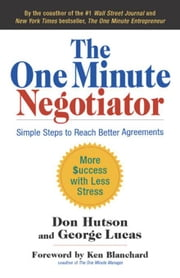The One Minute Negotiator - Simple Steps to Reach Better Agreements ebook by Don Hutson,George H. Lucas