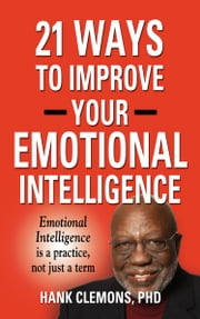 21 Ways to Improve Your Emotional Intelligence - A Practical Approach ebook by Hank Clemons PhD