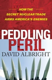 Peddling Peril - How the Secret Nuclear Trade Arms America's Enemie ebook by David Albright
