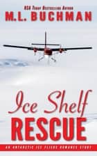 Ice Shelf Rescue: an Antarctic Ice Fliers Romance Story - Antarctic Ice Fliers, #1 ebook by M. L. Buchman