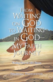 From Waiting on God to Waiting in God—My Faith Journey - Finding Peace in Life's Storms ebook by Shamilla Pennington