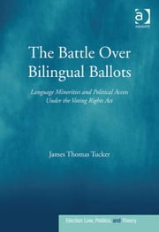 The Battle Over Bilingual Ballots - Language Minorities and Political Access Under the Voting Rights Act ebook by Dr James Thomas Tucker