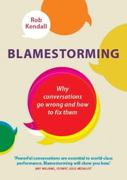 Blamestorming - Why Conversations Go Wrong and How to Fix Them ebook by Rob Kendall