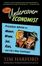 Dear Undercover Economist - Priceless Advice on Money, Work, Sex, Kids, and Life's Other Challenges ebook by Tim Harford