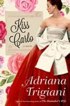 Kiss Carlo - A Novel ebook by Adriana Trigiani