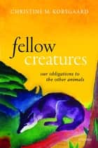 Fellow Creatures - Our Obligations to the Other Animals ebook by Christine M. Korsgaard