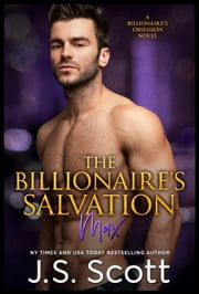 The Billionaire's Salvation ~ Max - A Billionaire's Obsession Novel ebook by J. S. Scott