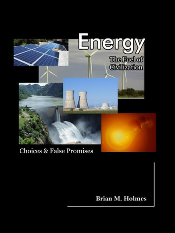Energy: The Fuel of Civilization - Choices and False Promises ebook by Brian M. Holmes