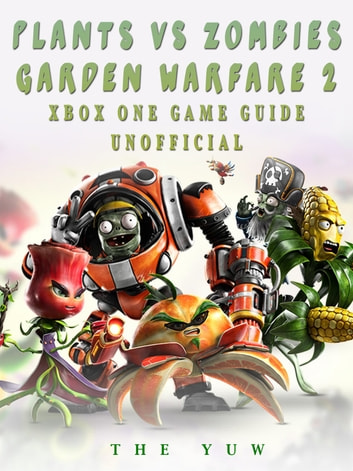 Plants vs Zombies Garden Warfare 2 Xbox One Game Guide Unofficial ebook by The Yuw