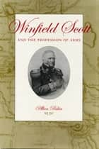 Winfield Scott and the Profession of Arms ebook by Allan Peskin