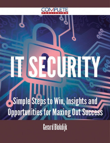 IT Security - Simple Steps to Win, Insights and Opportunities for Maxing Out Success ebook by Gerard Blokdijk