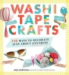 Washi Tape Crafts - 110 Ways to Decorate Just About Anything ebook by Amy Anderson