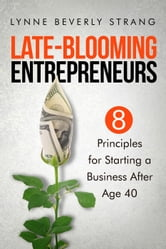 Late-Blooming Entrepreneurs: Eight Principles for Starting a Business After Age 40 ebook by Lynne Strang