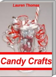 Incredible Candy Crafts - The #1 Guide For Amazing Candy Craft Ideas ebook by Lauren Thomas