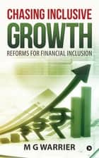 Chasing Inclusive Growth: Reforms for Financial Inclusion ebook by M G Warrier