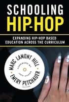 Schooling Hip-Hop - Expanding Hip-Hop Based Education Across the Curriculum ebook by Marc Lamont Hill, Emery Petchauer