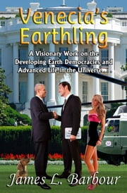 Venecia's Earthling - A Visionary Work on the Developing Earth Democracies and Advanced Life in the Universe ebook by James L. Barbour