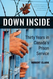Down Inside - Thirty Years in Canada's Prison Service ebook by Robert Clark