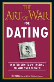 The Art of War for Dating: Master Sun Tzu's Tactics to Win Over Women ebook by Rogell, Eric