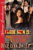 Made Men 9: Ingredients to Love ebook by Dixie Lynn Dwyer