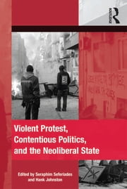 Violent Protest, Contentious Politics, and the Neoliberal State ebook by Seraphim Seferiades,Hank Johnston