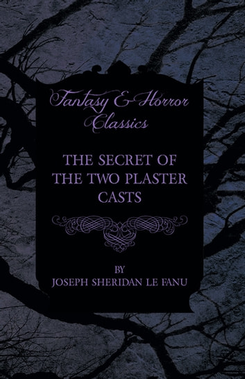 The Secret of the Two Plaster Casts ebook by Joseph Sheridan Le Fanu