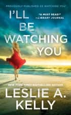 I'll Be Watching You (previously published as Watching You) ebook by Leslie A. Kelly