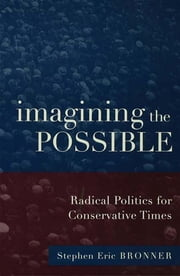 Imagining the Possible - Radical Politics for Conservative Times ebook by Stephen Eric Bronner