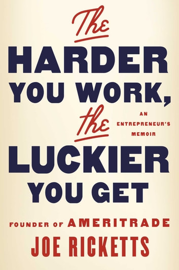 The Harder You Work, the Luckier You Get - An Entrepreneur's Memoir ebook by Joe Ricketts