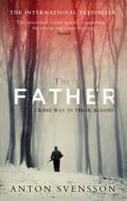 The Father - The award-winning totally gripping thriller inspired by real life ebook by Anton Svensson