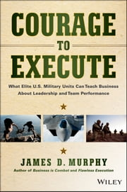 Courage to Execute - What Elite U.S. Military Units Can Teach Business About Leadership and Team Performance ebook by James D. Murphy
