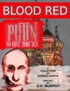 Blood Red Putin & Other Zombie Tales ebook by Horrified Press