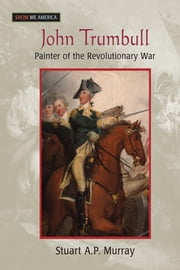 John Trumbull: Painter of the Revolutionary War - Painter of the Revolutionary War ebook by Stuart A P Murray