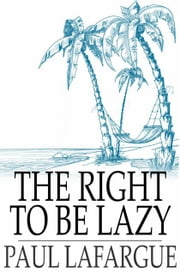 The Right To Be Lazy ebook by Paul Lafargue,Charles Kerr