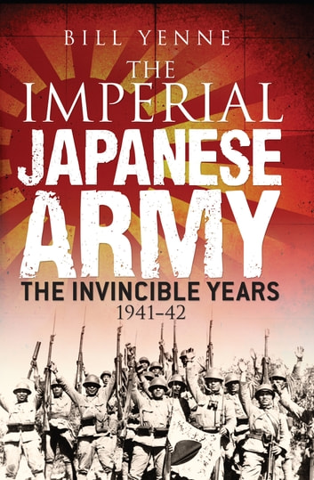 The Imperial Japanese Army - The Invincible Years 1941–42 ebook by Bill Yenne