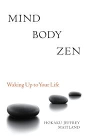 Mind Body Zen - Waking Up to Your Life ebook by Jeffrey Maitland,Kendo Hal Roth