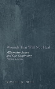 Wounds That Will Not Heal - Affirmative Action and Our Continuing Racial Divide ebook by Russell K Nieli