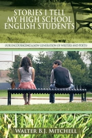 STORIES I TELL MY HIGH SCHOOL ENGLISH STUDENTS - (For Encouraging a New Generation of Writers and Poets) ebook by Walter B.J. Mitchell