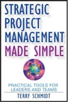 Strategic Project Management Made Simple - Practical Tools for Leaders and Teams ebook by Terry  Schmidt