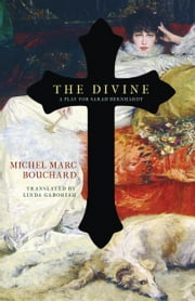 The Divine - A Play for Sarah Bernhardt ebook by Michel Marc Bouchard,Linda Gaboriau