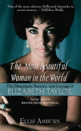 The Most Beautiful Woman in the World - The Obsessions, Passions, and Courage of Elizabeth Taylor ebook by Ellis Amburn