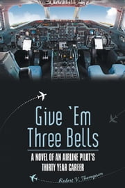 Give 'Em Three Bells - A Novel of an Airline Pilot'S Thirty Year Career ebook by Robert Thompson