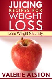 Juicing Recipes For Weight Loss - Lose Weight Naturally ebook by Valerie Alston