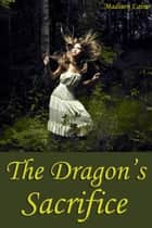 The Dragon's Sacrifice (Fantasy Erotica) ebook by Madison Laine