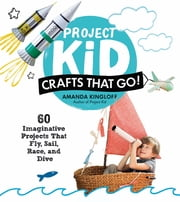 Project Kid: Crafts That Go! - 60 Imaginative Projects That Fly, Sail, Race, and Dive ebook by Amanda Kingloff
